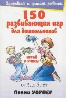 150 развивающих игр для дошкольников: Для детей от 3 до 6 лет
